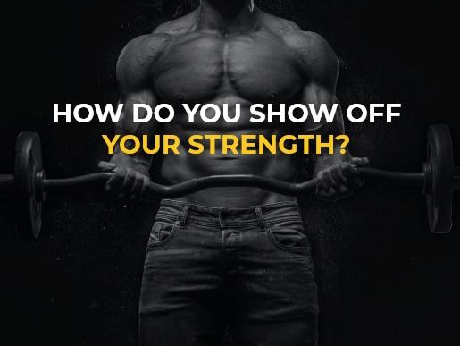 How do you show off your strength?