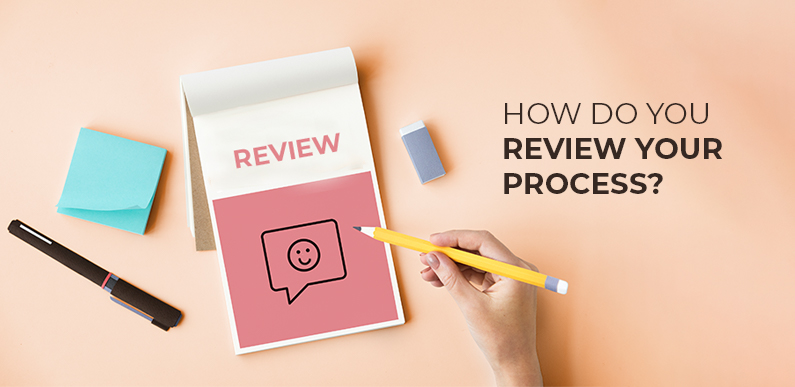How do you review your process?