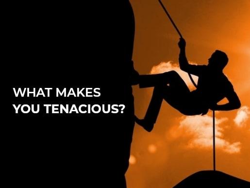 What makes you tenacious?